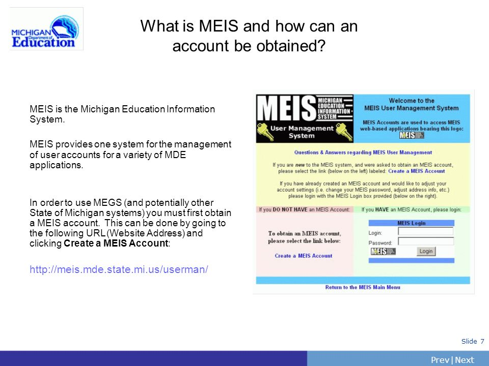 PrevNext | Slide 7 What is MEIS and how can an account be obtained? MEIS is the Michigan Education Information System. MEIS provides one system for th