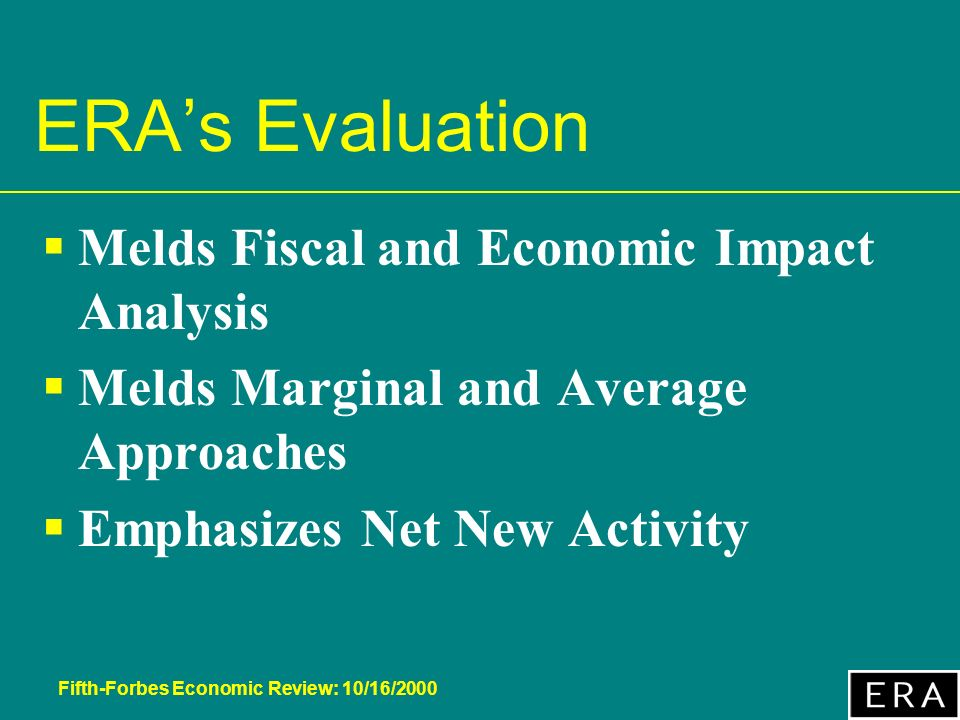 Fifth-Forbes Economic Review: 10/16/2000 ERAs Evaluation Melds Fiscal and Economic Impact Analysis Melds Marginal and Average Approaches Emphasizes Net New Activity