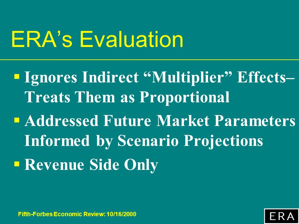Fifth-Forbes Economic Review: 10/16/2000 ERAs Evaluation Ignores Indirect Multiplier Effects– Treats Them as Proportional Addressed Future Market Parameters Informed by Scenario Projections Revenue Side Only