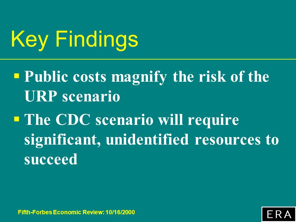 Fifth-Forbes Economic Review: 10/16/2000 Key Findings Public costs magnify the risk of the URP scenario The CDC scenario will require significant, unidentified resources to succeed
