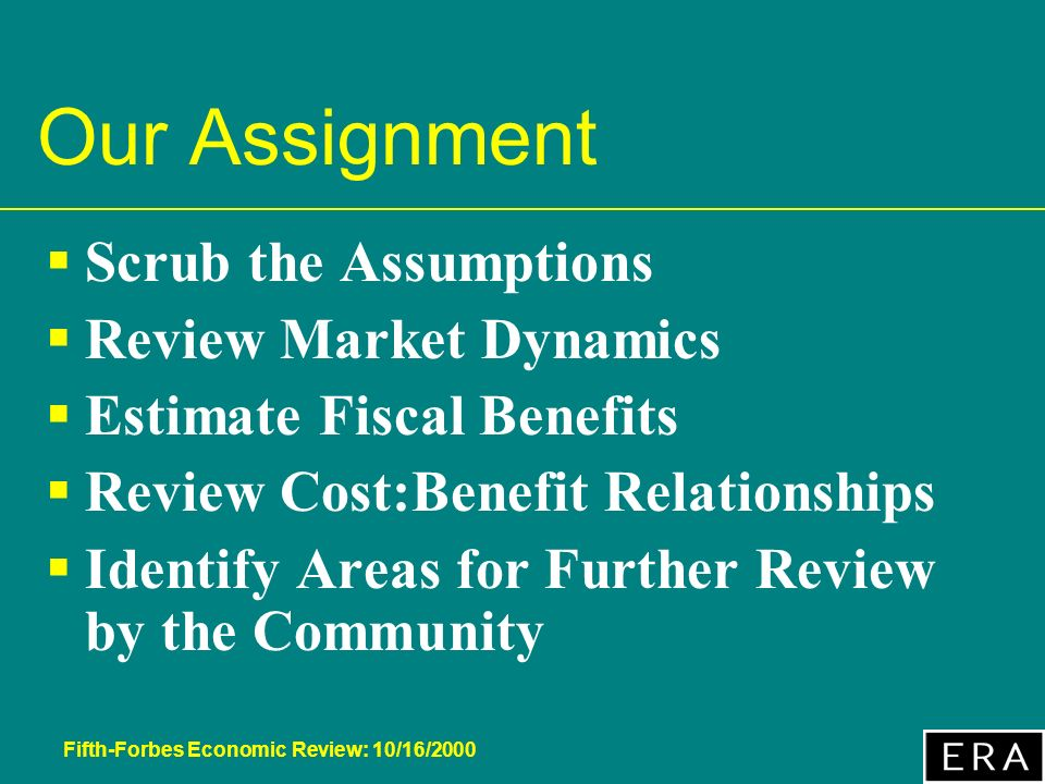 Fifth-Forbes Economic Review: 10/16/2000 Our Assignment Scrub the Assumptions Review Market Dynamics Estimate Fiscal Benefits Review Cost:Benefit Relationships Identify Areas for Further Review by the Community