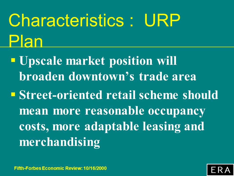 Fifth-Forbes Economic Review: 10/16/2000 Characteristics : URP Plan Upscale market position will broaden downtowns trade area Street-oriented retail scheme should mean more reasonable occupancy costs, more adaptable leasing and merchandising