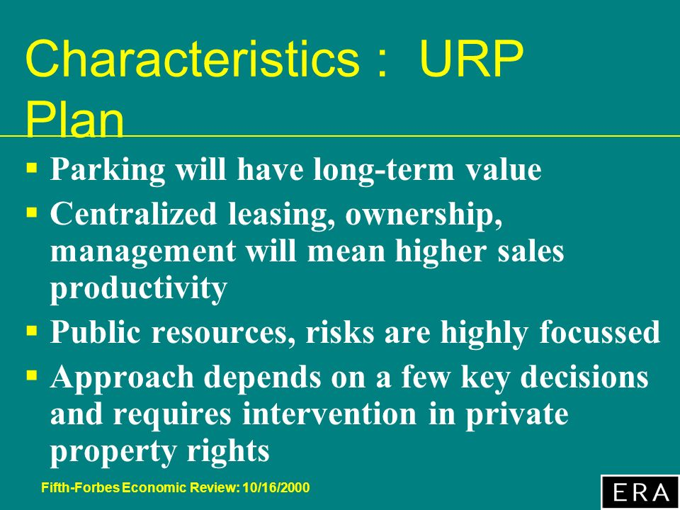 Fifth-Forbes Economic Review: 10/16/2000 Characteristics : URP Plan Parking will have long-term value Centralized leasing, ownership, management will mean higher sales productivity Public resources, risks are highly focussed Approach depends on a few key decisions and requires intervention in private property rights