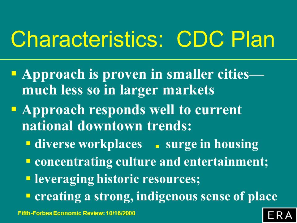 Fifth-Forbes Economic Review: 10/16/2000 Characteristics: CDC Plan Approach is proven in smaller cities much less so in larger markets Approach responds well to current national downtown trends: diverse workplaces surge in housing concentrating culture and entertainment; leveraging historic resources; creating a strong, indigenous sense of place