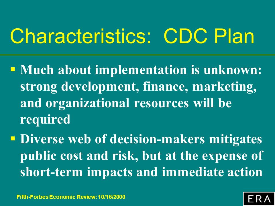 Fifth-Forbes Economic Review: 10/16/2000 Characteristics: CDC Plan Much about implementation is unknown: strong development, finance, marketing, and organizational resources will be required Diverse web of decision-makers mitigates public cost and risk, but at the expense of short-term impacts and immediate action