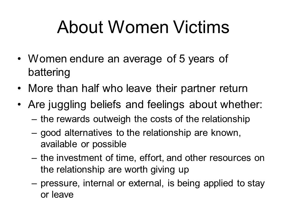 About Women Victims Women endure an average of 5 years of battering More than half who leave their partner return Are juggling beliefs and feelings ab