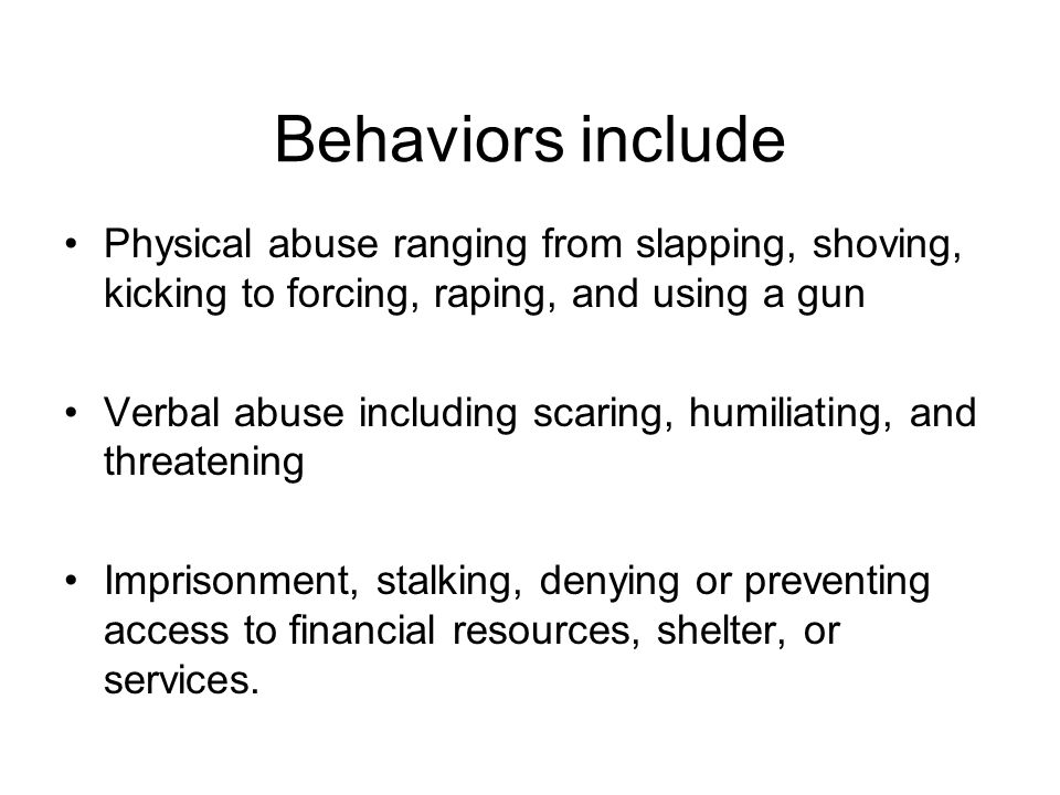 Behaviors include Physical abuse ranging from slapping, shoving, kicking to forcing, raping, and using a gun Verbal abuse including scaring, humiliati