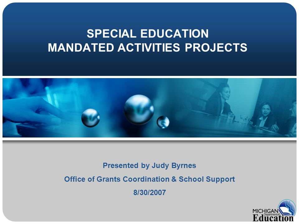 SPECIAL EDUCATION MANDATED ACTIVITIES PROJECTS Presented by Judy Byrnes Office of Grants Coordination & School Support 8/30/2007
