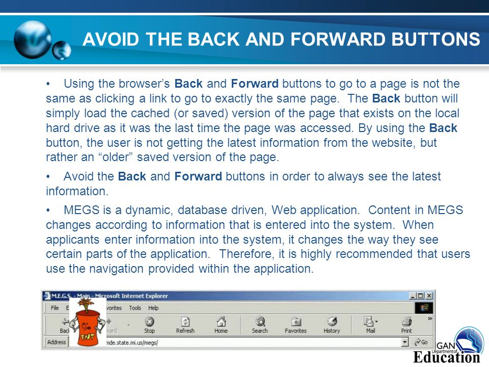 AVOID THE BACK AND FORWARD BUTTONS Using the browsers Back and Forward buttons to go to a page is not the same as clicking a link to go to exactly the same page.