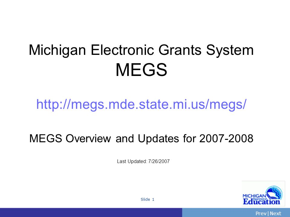 PrevNext | Slide 1 Michigan Electronic Grants System MEGS http://megs.mde.state.mi.us/megs/ MEGS Overview and Updates for 2007-2008 Last Updated: 7/26/2007
