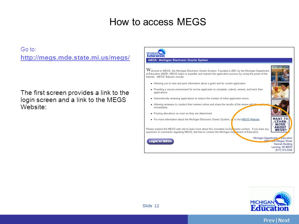 PrevNext | Slide 12 How to access MEGS Go to: http://megs.mde.state.mi.us/megs/ The first screen provides a link to the login screen and a link to the MEGS Website: