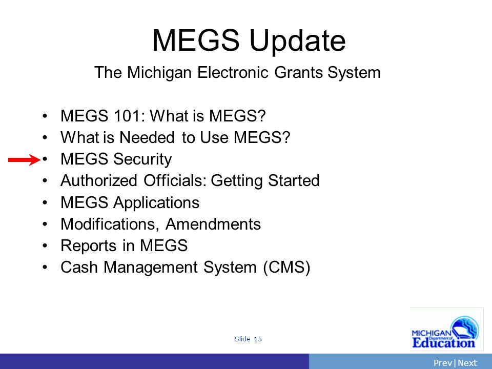 PrevNext | Slide 15 The Michigan Electronic Grants System MEGS 101: What is MEGS.