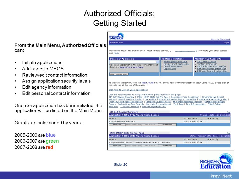 PrevNext | Slide 20 Authorized Officials: Getting Started From the Main Menu, Authorized Officials can: Initiate applications Add users to MEGS Review/edit contact information Assign application security levels Edit agency information Edit personal contact information Once an application has been initiated, the application will be listed on the Main Menu.