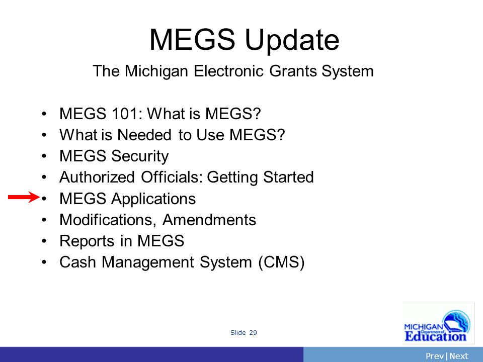 PrevNext | Slide 29 The Michigan Electronic Grants System MEGS 101: What is MEGS.