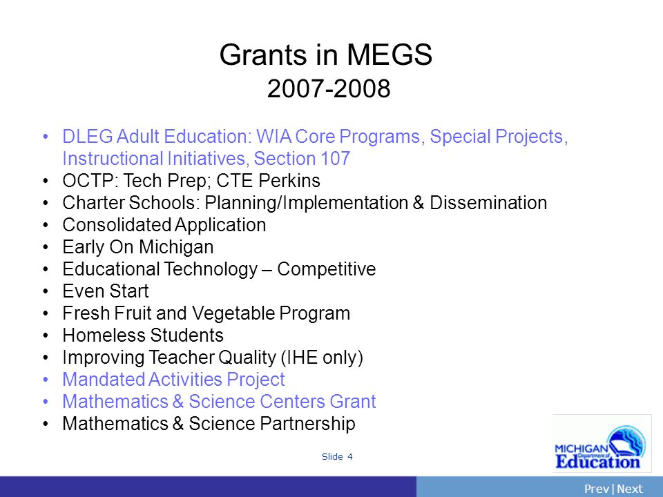 PrevNext | Slide 4 Grants in MEGS 2007-2008 DLEG Adult Education: WIA Core Programs, Special Projects, Instructional Initiatives, Section 107 OCTP: Tech Prep; CTE Perkins Charter Schools: Planning/Implementation & Dissemination Consolidated Application Early On Michigan Educational Technology – Competitive Even Start Fresh Fruit and Vegetable Program Homeless Students Improving Teacher Quality (IHE only) Mandated Activities Project Mathematics & Science Centers Grant Mathematics & Science Partnership