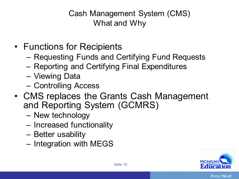 PrevNext | Slide 72 Cash Management System (CMS) What and Why Functions for Recipients –Requesting Funds and Certifying Fund Requests –Reporting and Certifying Final Expenditures –Viewing Data –Controlling Access CMS replaces the Grants Cash Management and Reporting System (GCMRS) –New technology –Increased functionality –Better usability –Integration with MEGS