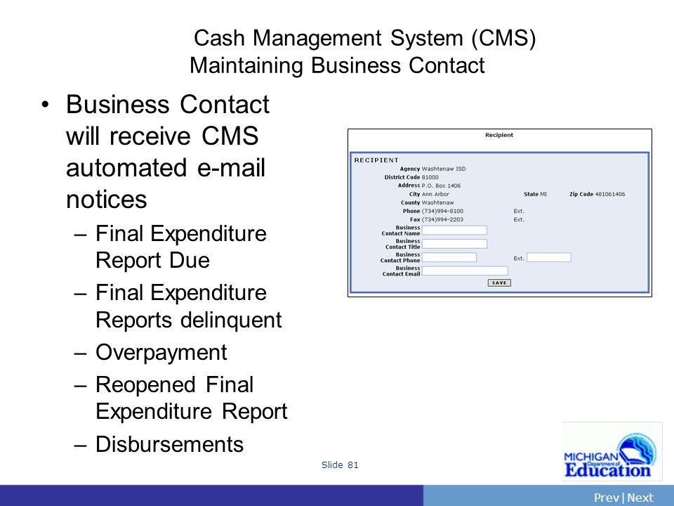 PrevNext | Slide 81 Cash Management System (CMS) Maintaining Business Contact Business Contact will receive CMS automated e-mail notices –Final Expenditure Report Due –Final Expenditure Reports delinquent –Overpayment –Reopened Final Expenditure Report –Disbursements