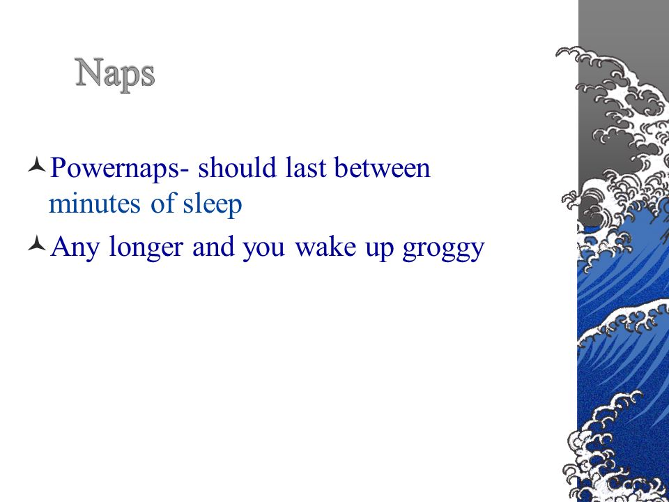 Powernaps- should last between 20-30 minutes of sleep Any longer and you wake up groggy