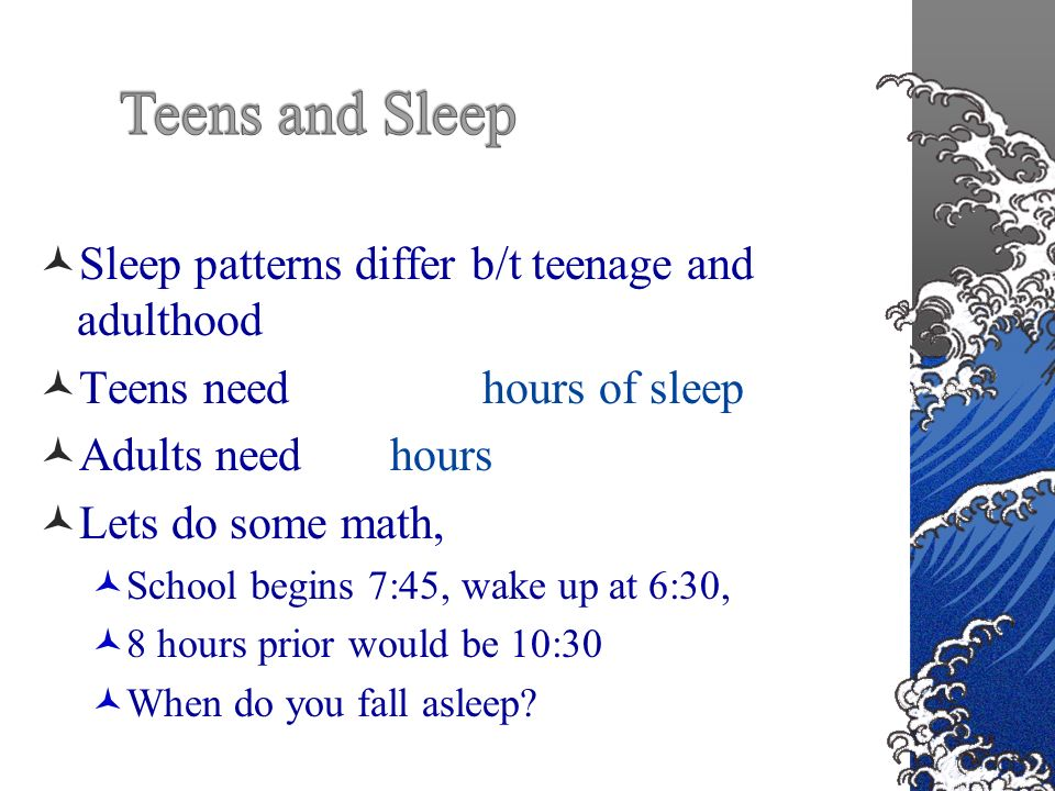 Sleep patterns differ b/t teenage and adulthood Teens need 8 ½- 9 ¼ hours of sleep Adults need 7-8 hours Lets do some math, School begins 7:45, wake up at 6:30, 8 hours prior would be 10:30 When do you fall asleep