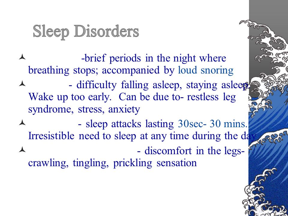 Sleep apnea-brief periods in the night where breathing stops; accompanied by loud snoring Insomnia- difficulty falling asleep, staying asleep.