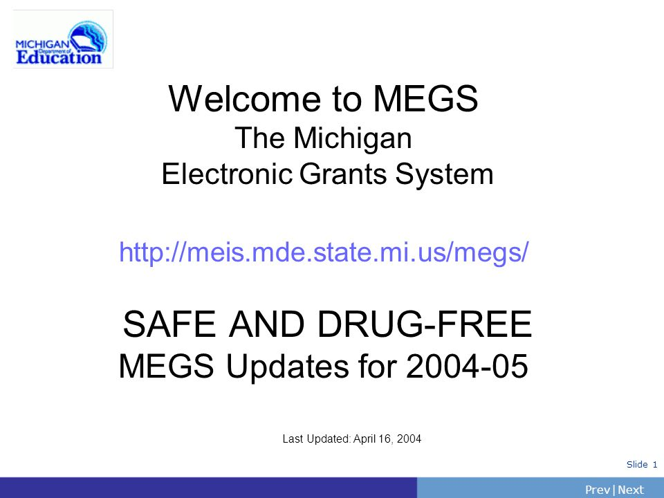 PrevNext | Slide 1 Welcome to MEGS The Michigan Electronic Grants System http://meis.mde.state.mi.us/megs/ SAFE AND DRUG-FREE MEGS Updates for 2004-05 Last Updated: April 16, 2004