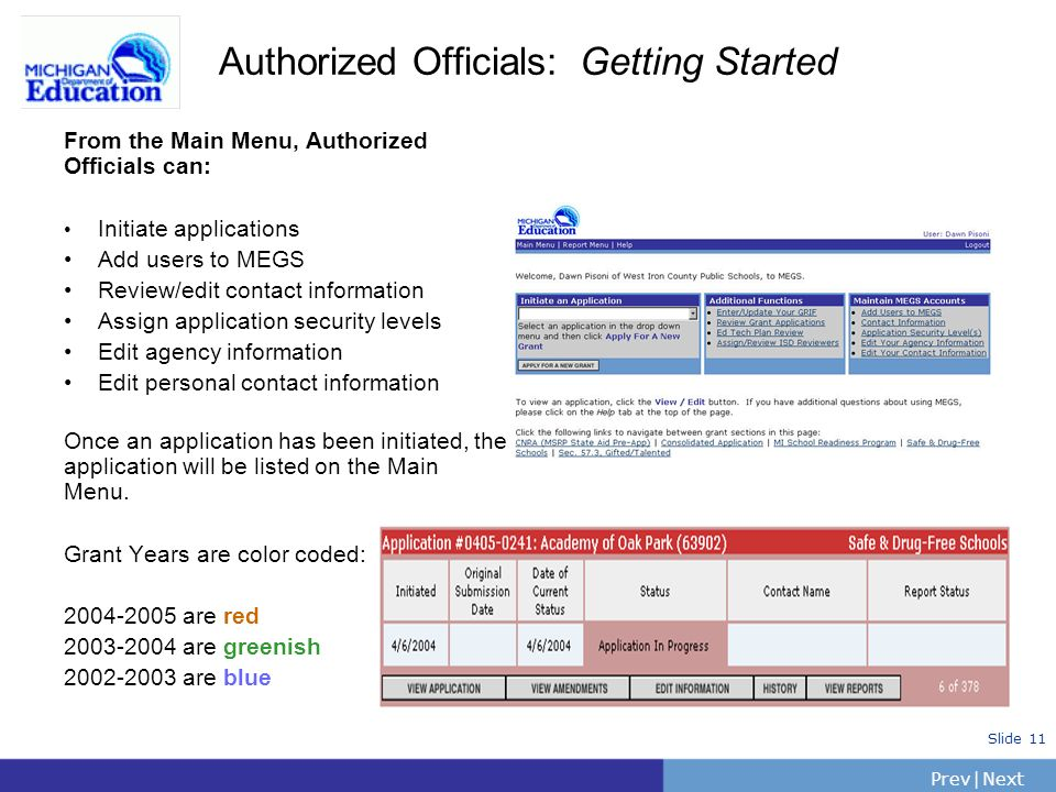 PrevNext | Slide 11 Authorized Officials: Getting Started From the Main Menu, Authorized Officials can: Initiate applications Add users to MEGS Review/edit contact information Assign application security levels Edit agency information Edit personal contact information Once an application has been initiated, the application will be listed on the Main Menu.