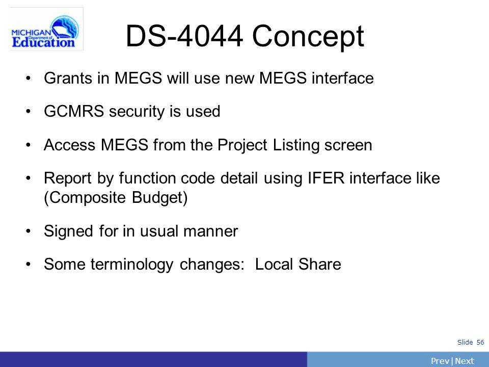 PrevNext | Slide 56 DS-4044 Concept Grants in MEGS will use new MEGS interface GCMRS security is used Access MEGS from the Project Listing screen Report by function code detail using IFER interface like (Composite Budget) Signed for in usual manner Some terminology changes: Local Share