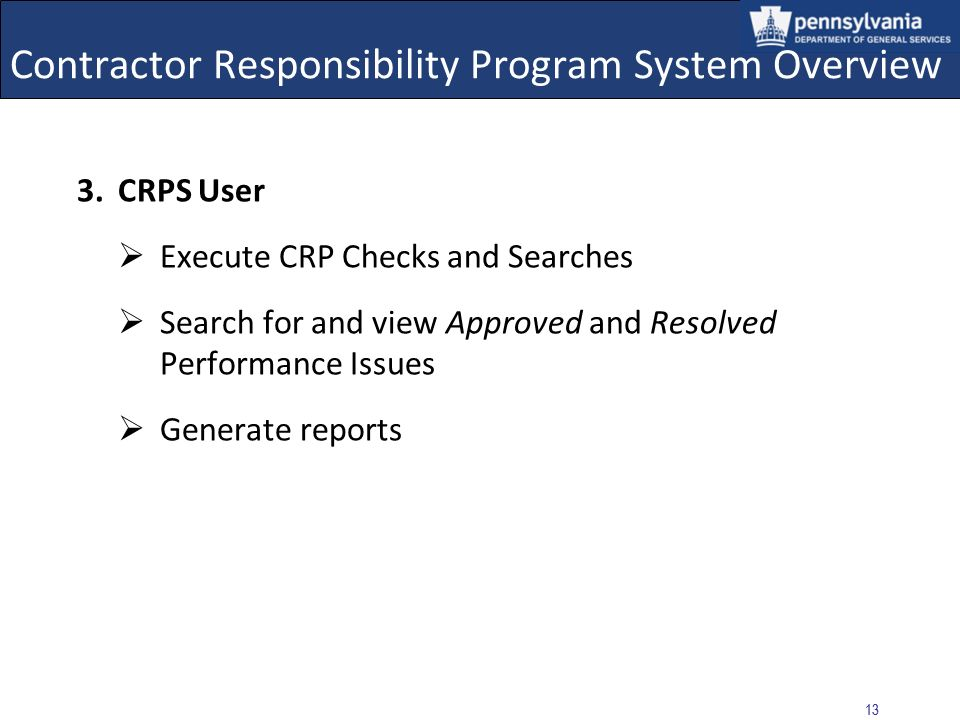 12 Contractor Responsibility Program System Overview 2.Performance Issue (PI) Approver Authorized to Approve or Resolve Performance Issues: Edit Performance Issues with an Approved or Resolved status Search for and view all Performance Issues Execute CRP Checks and Searches, and generate reports This role may be restricted to Designated Senior Managers (DSM) – a senior-level manager assigned to carry out the agencys responsibilities under MD 215.9
