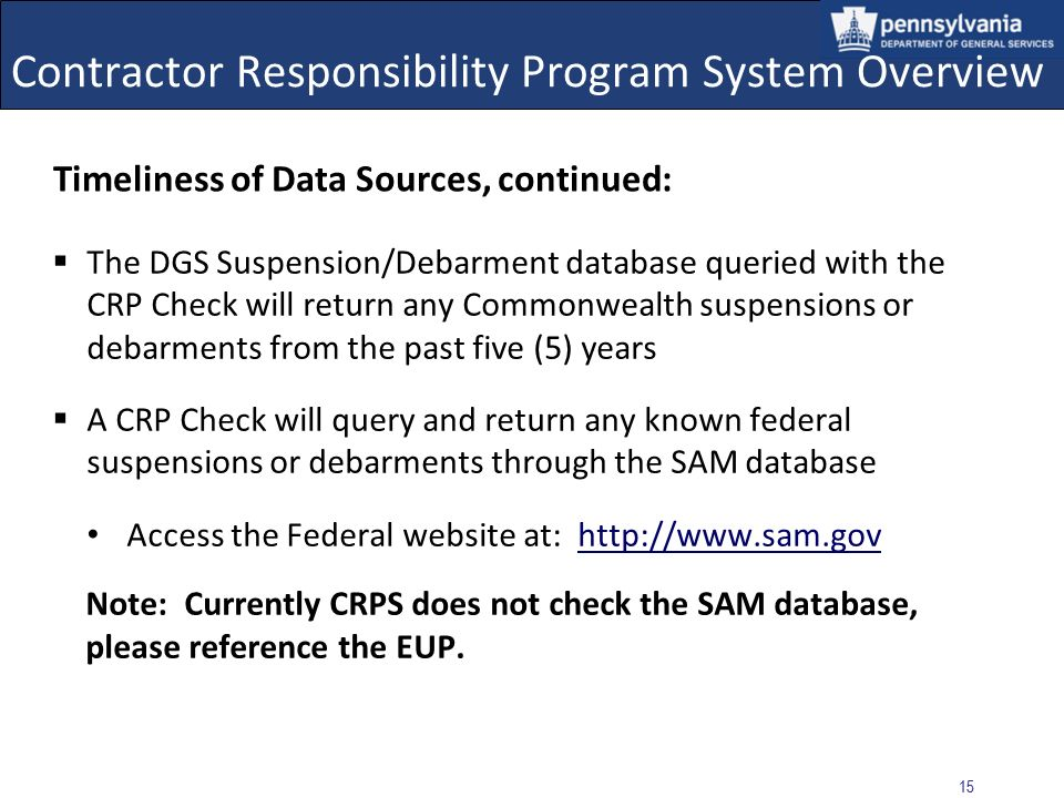 14 Contractor Responsibility Program System Overview Timeliness of Data Sources Tax obligations from the Department of Revenue are supplied daily Tax obligations from the Department of Labor and Industrys Unemployment Compensation and State Workers Insurance Fund are supplied weekly Performance Issue entries are created and stored in CRPS when a supplier has not performed satisfactorily; the entry is followed by Approval or Rejection via workflow Note: When running a CRP Check, the system will only check for Approved Performance Issues