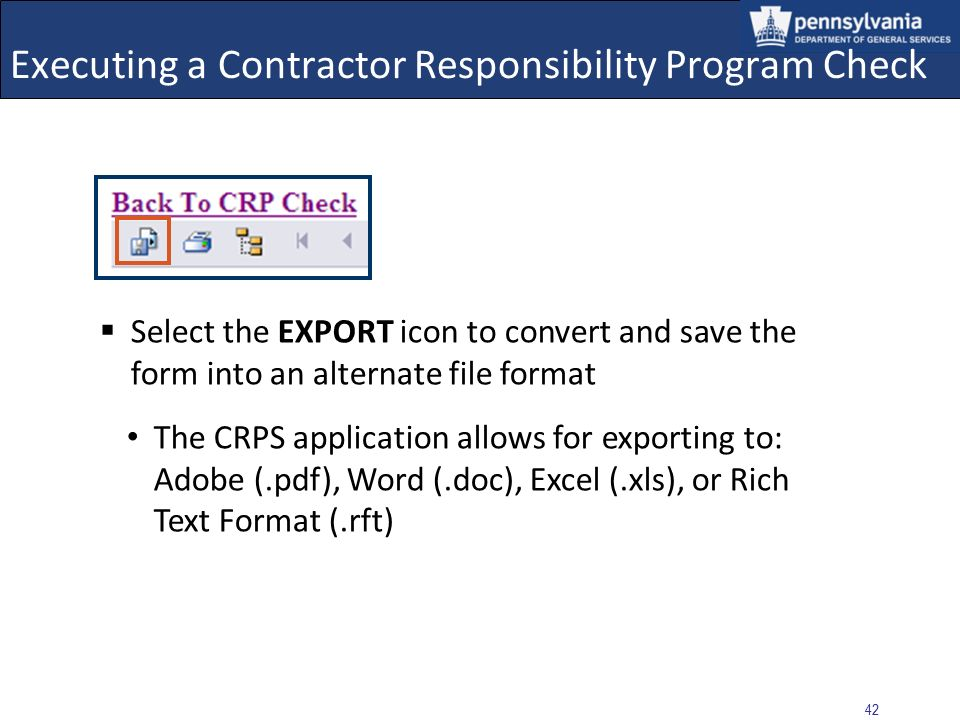 41 Executing a Contractor Responsibility Program Check A toolbar is located at the top of the Certification Form, and contains icons representing Export and Print functions Located above the toolbar is a link to return the user to the CRP Check entry screen
