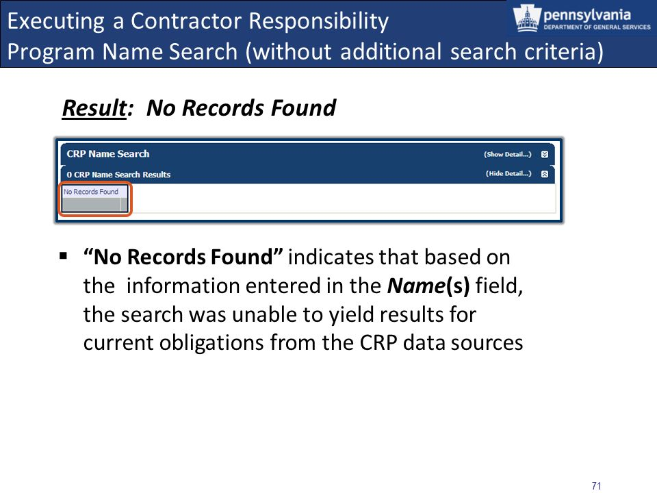 70 Executing a Contractor Responsibility Program Name Search (without additional search criteria) Available checkboxes should remain un-checked when results are limited to current obligations only (i.e., no additional search criteria is used) Select the SEARCH button