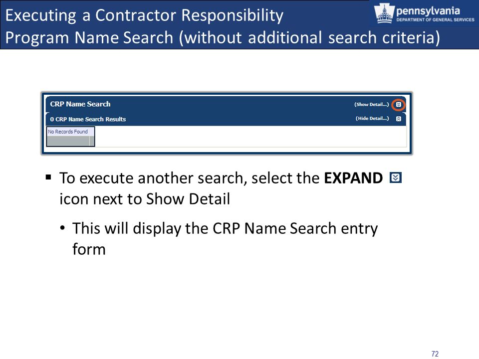 71 Executing a Contractor Responsibility Program Name Search (without additional search criteria) Result: No Records Found No Records Found indicates that based on the information entered in the Name(s) field, the search was unable to yield results for current obligations from the CRP data sources