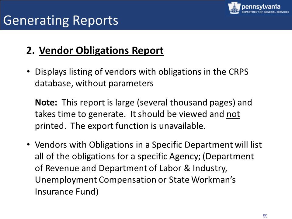 98 Generating Reports Example: Viewing CRP Checks Report for a Specific User and Vendor Upon selection of the VIEW REPORTS button, the report generates and displays Export and/or Print the form Select the Back to Reports link to return to the CRPS