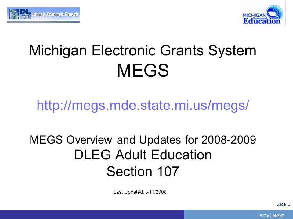 PrevNext   Slide 1 Michigan Electronic Grants System MEGS http://megs.mde.state.mi.us/megs/ MEGS Overview and Updates for 2008-2009 DLEG Adult Educati
