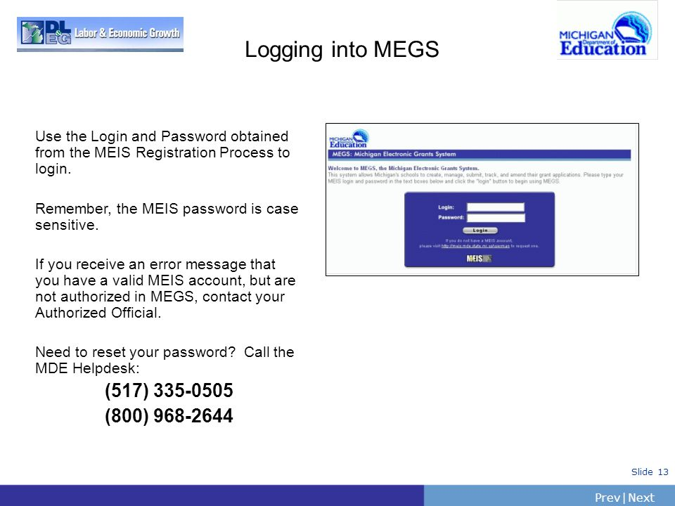 PrevNext   Slide 13 Logging into MEGS Use the Login and Password obtained from the MEIS Registration Process to login. Remember, the MEIS password is
