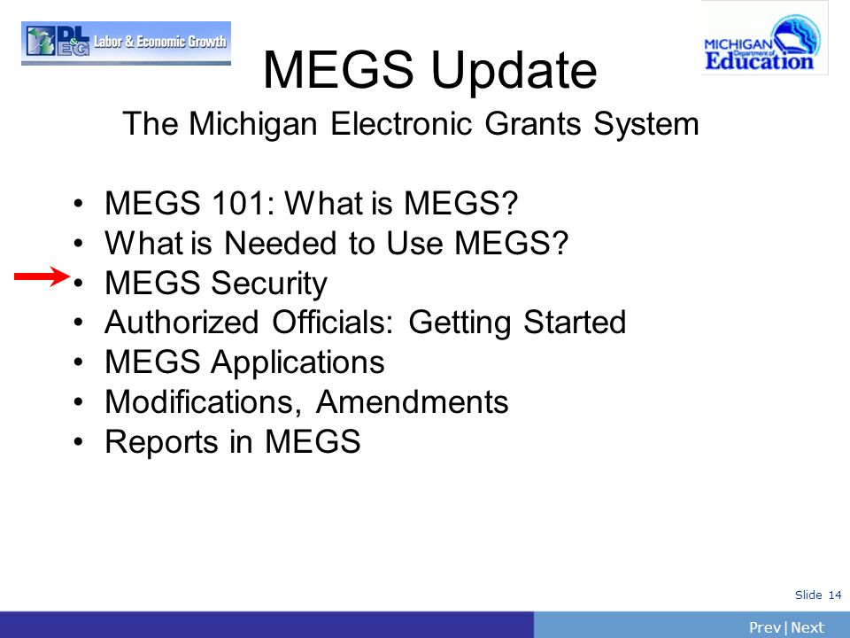 PrevNext   Slide 14 The Michigan Electronic Grants System MEGS 101: What is MEGS? What is Needed to Use MEGS? MEGS Security Authorized Officials: Gett