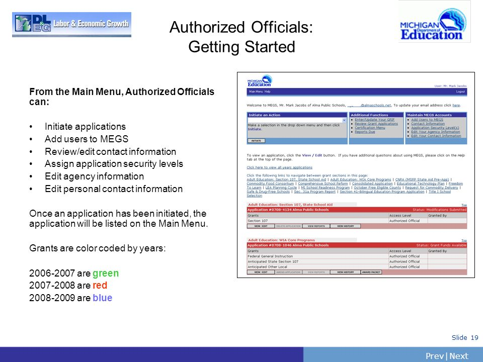 PrevNext   Slide 19 Authorized Officials: Getting Started From the Main Menu, Authorized Officials can: Initiate applications Add users to MEGS Review