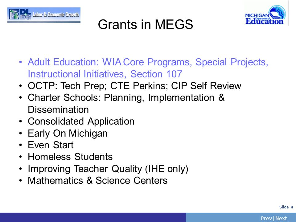 PrevNext   Slide 4 Grants in MEGS Adult Education: WIA Core Programs, Special Projects, Instructional Initiatives, Section 107 OCTP: Tech Prep; CTE Pe