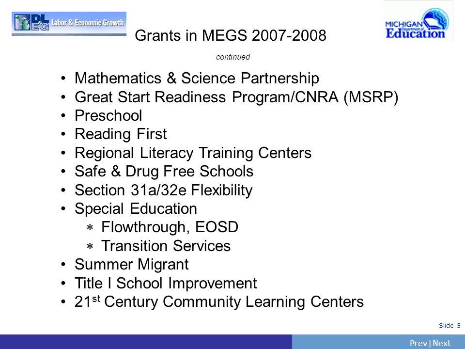 PrevNext   Slide 5 Grants in MEGS 2007-2008 continued Mathematics & Science Partnership Great Start Readiness Program/CNRA (MSRP) Preschool Reading Fi