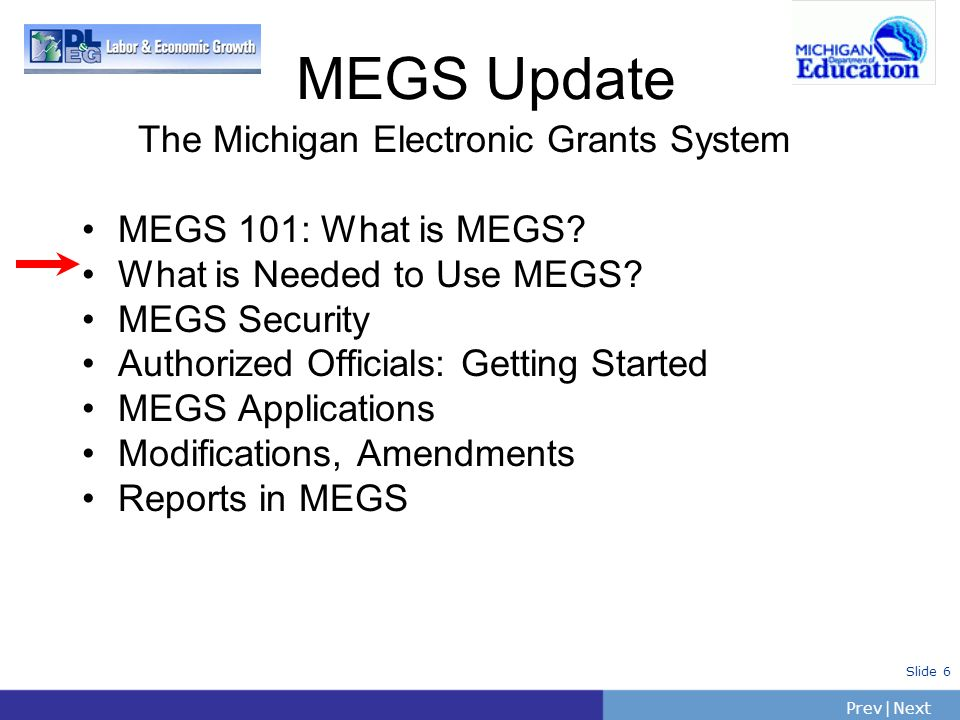 PrevNext   Slide 6 The Michigan Electronic Grants System MEGS 101: What is MEGS? What is Needed to Use MEGS? MEGS Security Authorized Officials: Getti