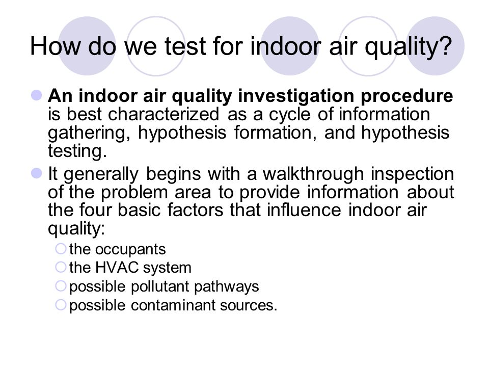 How do we test for indoor air quality? An indoor air quality investigation procedure is best characterized as a cycle of information gathering, hypoth
