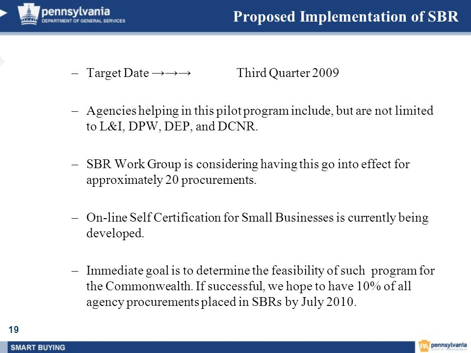 19 Proposed Implementation of SBR –Target Date Third Quarter 2009 –Agencies helping in this pilot program include, but are not limited to L&I, DPW, DE
