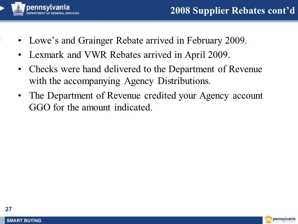 27 2008 Supplier Rebates contd Lowes and Grainger Rebate arrived in February 2009. Lexmark and VWR Rebates arrived in April 2009. Checks were hand del