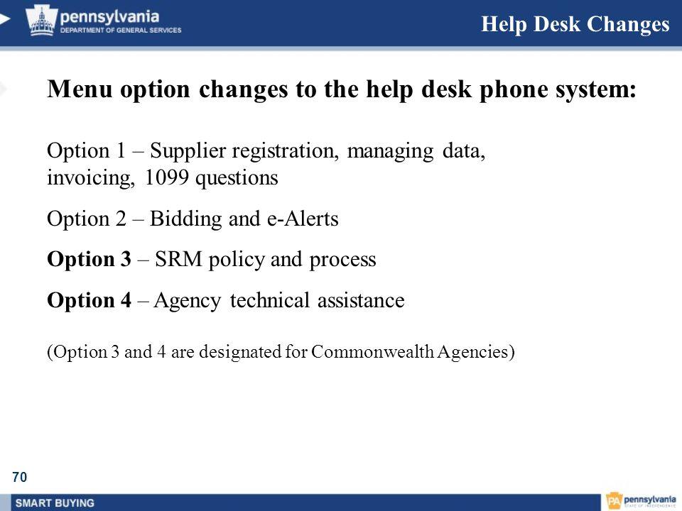 70 Help Desk Changes Menu option changes to the help desk phone system: Option 1 – Supplier registration, managing data, invoicing, 1099 questions Opt
