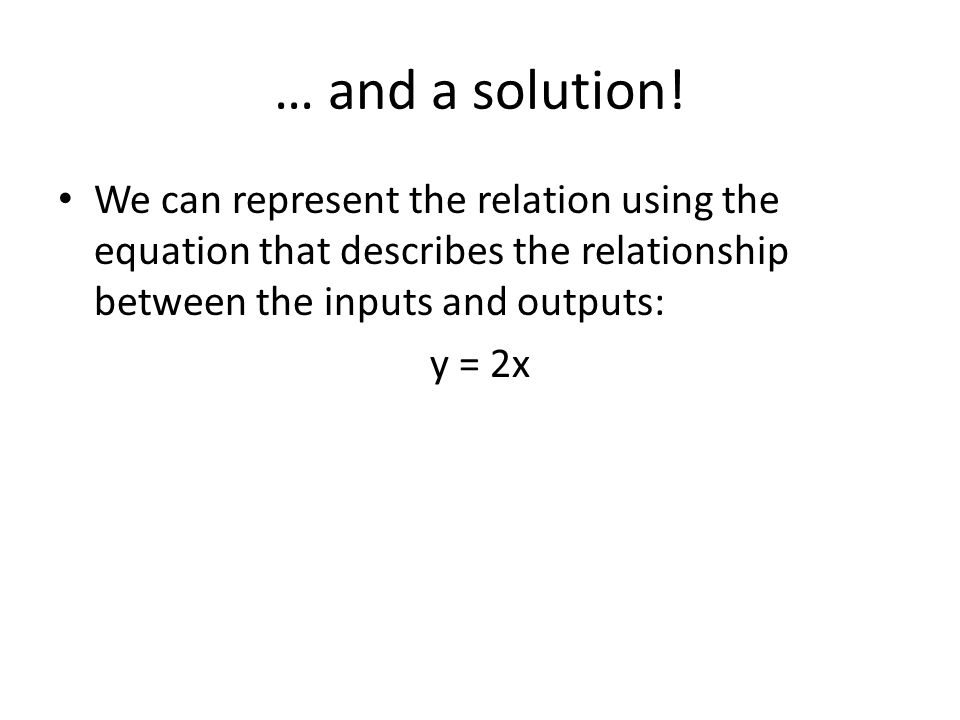 … and a solution! We can represent the relation using the equation that describes the relationship between the inputs and outputs: y = 2x