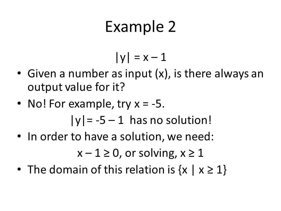 Example 2  y  = x – 1 Given a number as input (x), is there always an output value for it? No! For example, try x = -5.  y = -5 – 1 has no solution! I