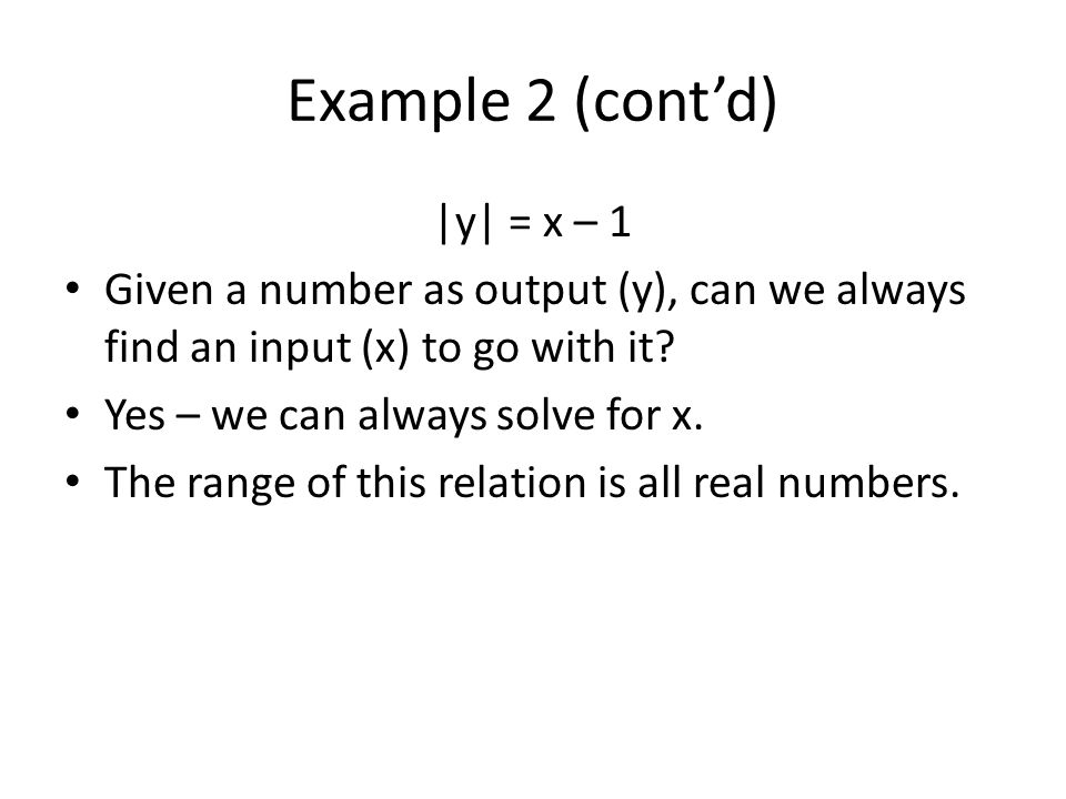 Example 2 (contd)  y  = x – 1 Given a number as output (y), can we always find an input (x) to go with it? Yes – we can always solve for x. The range