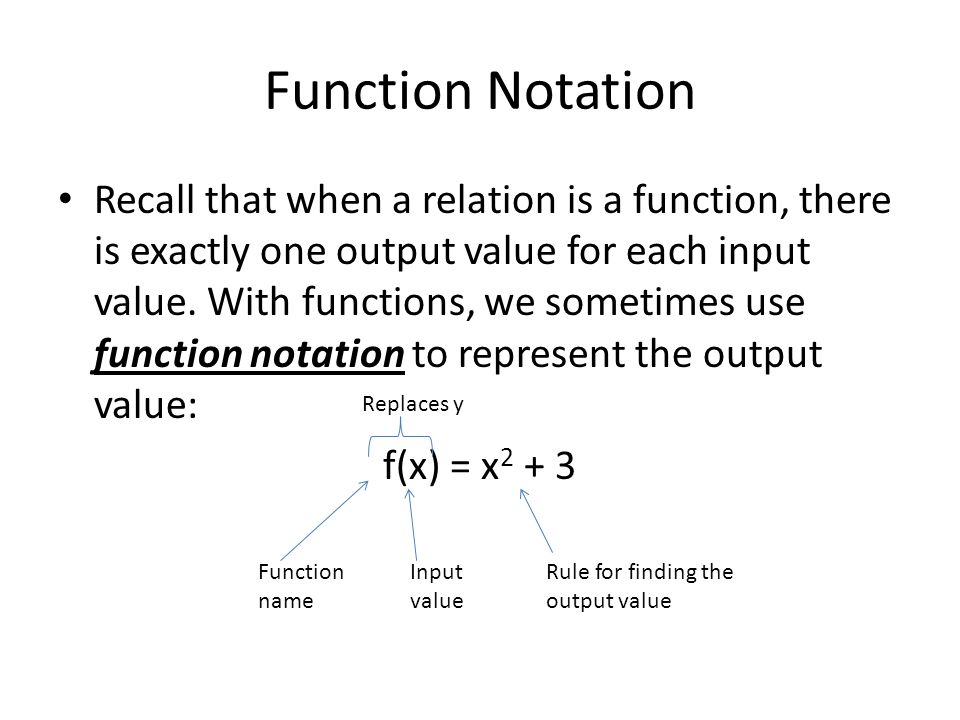 Function Notation Recall that when a relation is a function, there is exactly one output value for each input value. With functions, we sometimes use