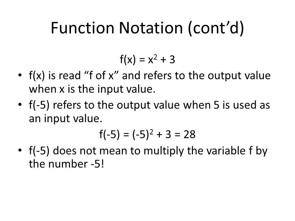 Function Notation (contd) f(x) = x 2 + 3 f(x) is read f of x and refers to the output value when x is the input value. f(-5) refers to the output valu