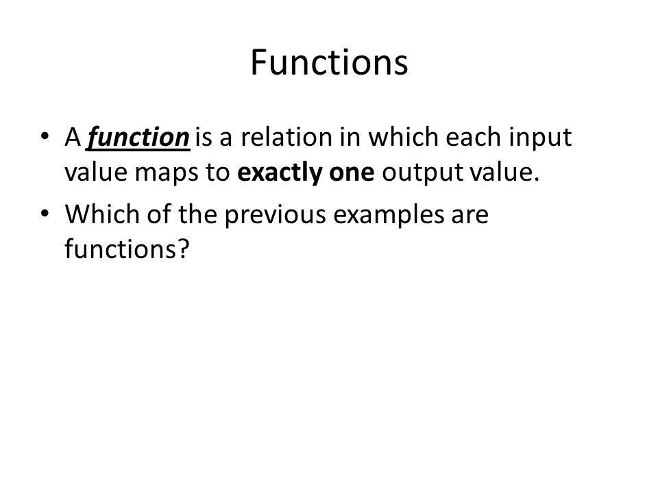 Functions A function is a relation in which each input value maps to exactly one output value. Which of the previous examples are functions?
